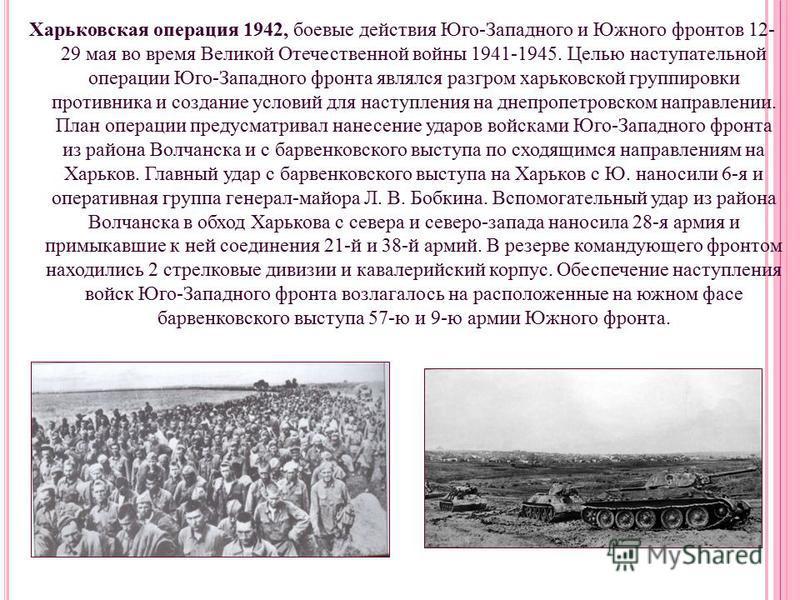 Харьковская операция 1942, боевые действия Юго-Западного и Южного фронтов 12- 29 мая во время Великой Отечественной войны 1941-1945. Целью наступательной операции Юго-Западного фронта являлся разгром харьковской группировки противника и создание усло