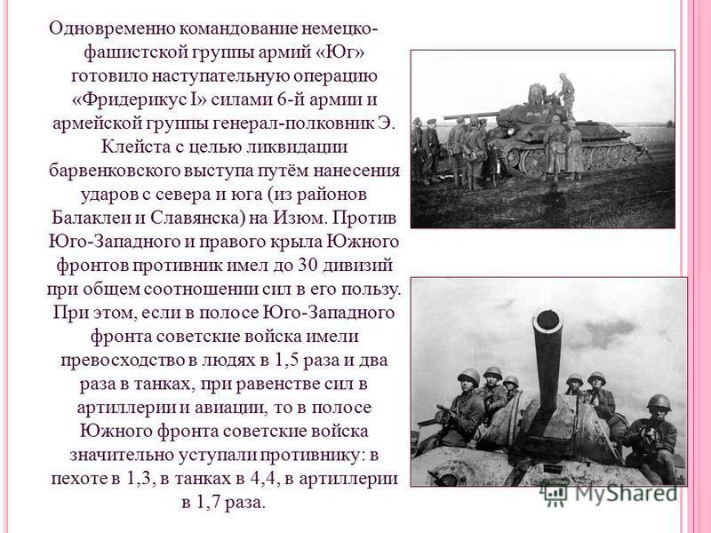 Одновременно командование немецко- фашистской группы армий «Юг» готовило наступательную операцию «Фридерикус I» силами 6-й армии и армейской группы генерал-полковник Э. Клейста с целью ликвидации барвенковского выступа путём нанесения ударов с севера