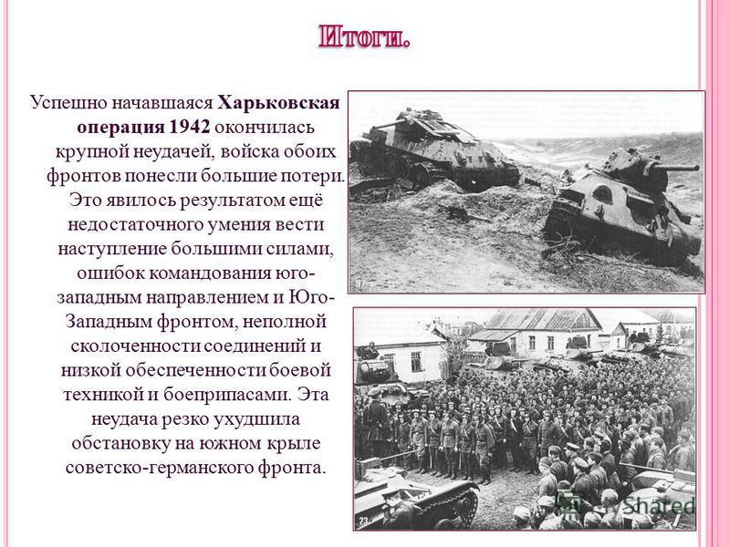 Успешно начавшаяся Харьковская операция 1942 окончилась крупной неудачей, войска обоих фронтов понесли большие потери. Это явилось результатом ещё недостаточного умения вести наступление большими силами, ошибок командования юго- западным направлением