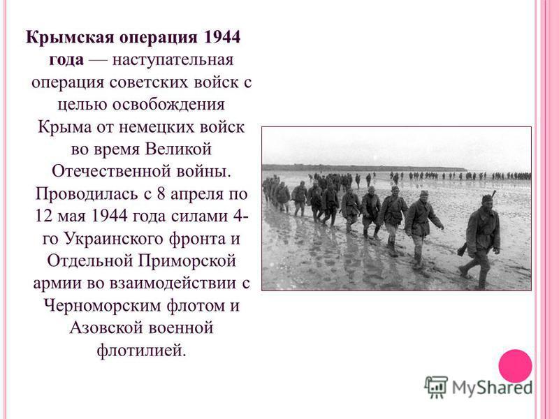 Крымская операция 1944 года наступательная операция советских войск с целью освобождения Крыма от немецких войск во время Великой Отечественной войны. Проводилась с 8 апреля по 12 мая 1944 года силами 4- го Украинского фронта и Отдельной Приморской а
