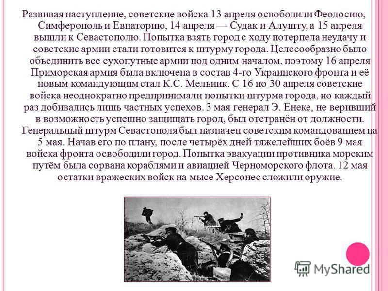 Развивая наступление, советские войска 13 апреля освободили Феодосию, Симферополь и Евпаторию, 14 апреля Судак и Алушту, а 15 апреля вышли к Севастополю. Попытка взять город с ходу потерпела неудачу и советские армии стали готовится к штурму города.