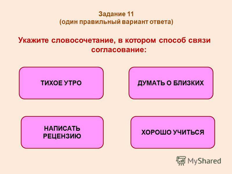 Задание 11 (один правильный вариант ответа) Укажите словосочетание, в котором способ связи согласование: ТИХОЕ УТРОДУМАТЬ О БЛИЗКИХ НАПИСАТЬ РЕЦЕНЗИЮ ХОРОШО УЧИТЬСЯ