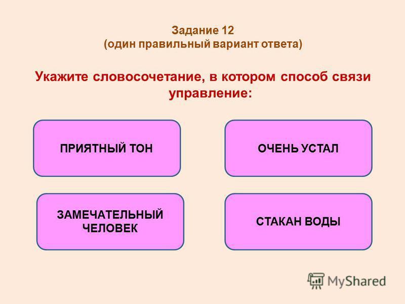 Задание 12 (один правильный вариант ответа) Укажите словосочетание, в котором способ связи управление: СТАКАН ВОДЫ ПРИЯТНЫЙ ТОН ЗАМЕЧАТЕЛЬНЫЙ ЧЕЛОВЕК ОЧЕНЬ УСТАЛ
