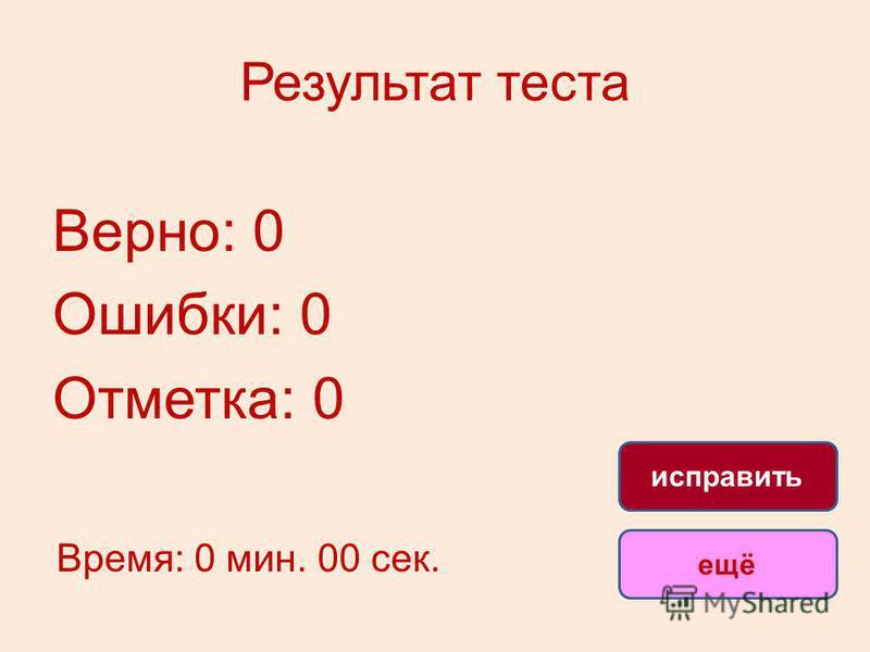 Результат теста Верно: 0 Ошибки: 0 Отметка: 0 Время: 0 мин. 00 сек. ещё исправить