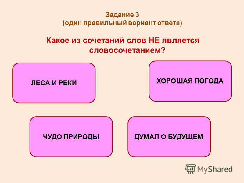 Задание 3 (один правильный вариант ответа) Какое из сочетаний слов НЕ является словосочетанием? ЛЕСА И РЕКИ ЧУДО ПРИРОДЫДУМАЛ О БУДУЩЕМ ХОРОШАЯ ПОГОДА