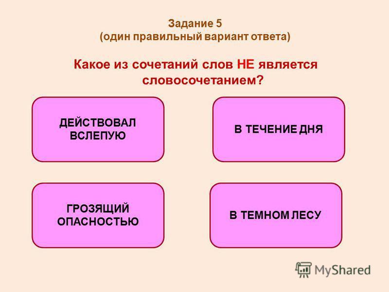 Задание 5 (один правильный вариант ответа) Какое из сочетаний слов НЕ является словосочетанием? В ТЕЧЕНИЕ ДНЯ ГРОЗЯЩИЙ ОПАСНОСТЬЮ В ТЕМНОМ ЛЕСУ ДЕЙСТВОВАЛ ВСЛЕПУЮ