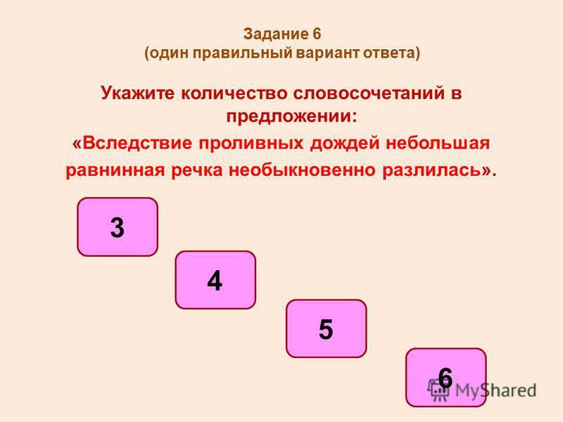 Задание 6 (один правильный вариант ответа) Укажите количество словосочетаний в предложении: «Вследствие проливных дождей небольшая равнинная речка необыкновенно разлилась». 5 4 6 3