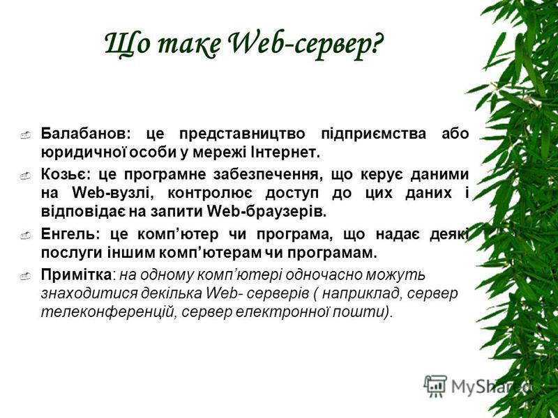Що таке Web-сервер? Балабанов: це представництво підприємства або юридичної особи у мережі Інтернет. Козьє: це програмне забезпечення, що керує даними на Web-вузлі, контролює доступ до цих даних і відповідає на запити Web-браузерів. Енгель: це компют