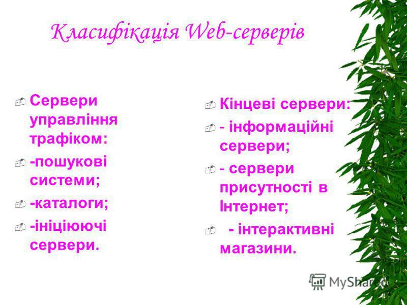Класифікація Web-серверів Сервери управління трафіком: -пошукові системи; -каталоги; -ініціюючі сервери. Кінцеві сервери: - інформаційні сервери; - сервери присутності в Інтернет; - інтерактивні магазини.