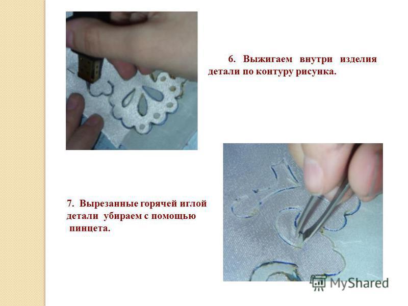 6. Выжигаем внутри изделия детали по контуру рисунка. 7. Вырезанные горячей иглой детали убираем с помощью пинцета.