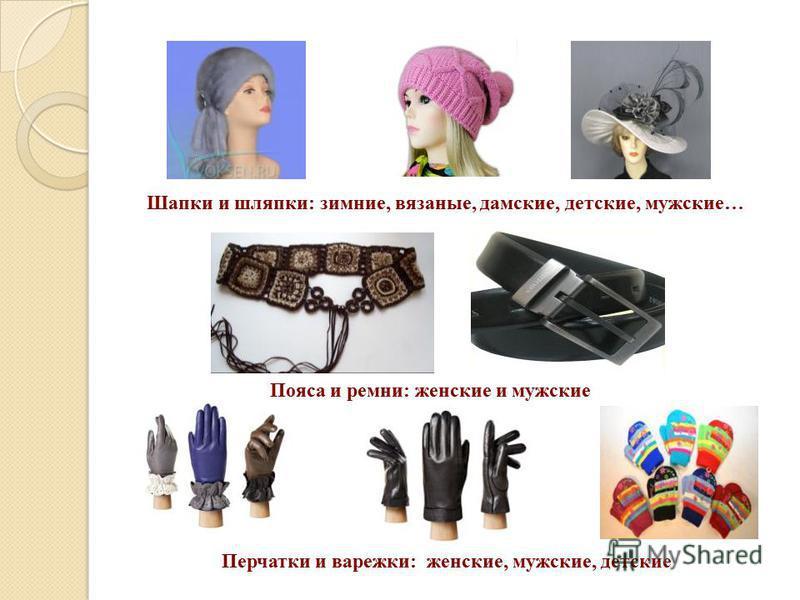 Шапки и шляпки: зимние, вязаные, дамские, детские, мужские… Пояса и ремни: женские и мужские Перчатки и варежки: женские, мужские, детские