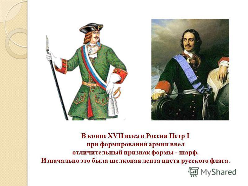 В конце XVII века в России Петр I при формировании армии ввел отличительный признак формы - шарф. Изначально это была шелковая лента цвета русского флага.