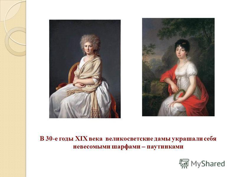 В 30-е годы XIX века великосветские дамы украшали себя невесомыми шарфами – паутинками