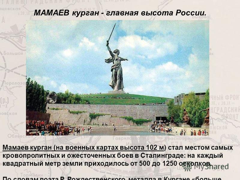 МАМАЕВ курган - главная высота России. Мамаев курган (на военных картах высота 102 м) стал местом самых кровопролитных и ожесточенных боев в Сталинграде: на каждый квадратный метр земли приходилось от 500 до 1250 осколков. По словам поэта Р. Рождеств