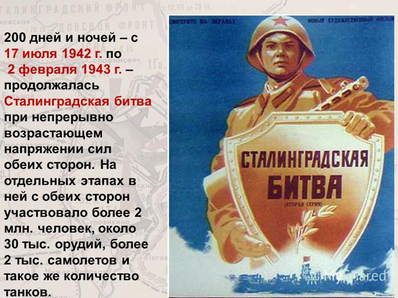 200 дней и ночей – с 17 июля 1942 г. по 2 февраля 1943 г. – продолжалась Сталинградская битва при непрерывно возрастающем напряжении сил обеих сторон. На отдельных этапах в ней с обеих сторон участвовало более 2 млн. человек, около 30 тыс. орудий, бо