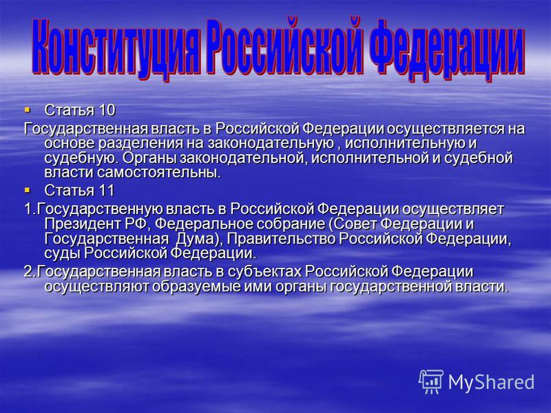 Статья 10 Статья 10 Государственная власть в Российской Федерации осуществляется на основе разделения на законодательную, исполнительную и судебную. Органы законодательной, исполнительной и судебной власти самостоятельны. Статья 11 Статья 11 1. Госуд