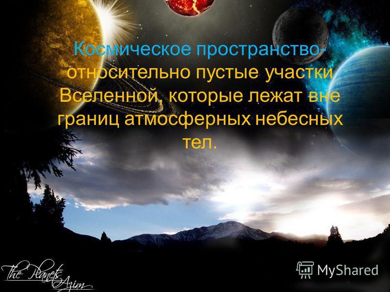 Космическое пространство- относительно пустые участки Вселенной, которые лежат вне границ атмосферных небесных тел.