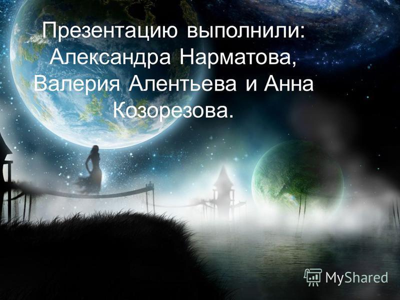 Презентацию выполнили: Александра Нарматова, Валерия Алентьева и Анна Козорезова.