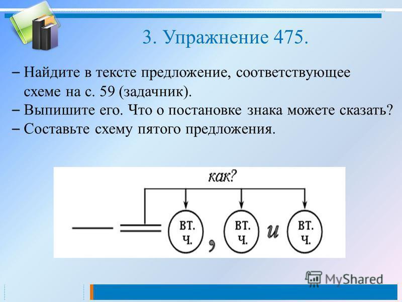 – Найдите в тексте предложение, соответствующее схеме на с. 59 (задачник). – Выпишите его. Что о постановке знака можете сказать? – Составьте схему пятого предложения. 3. Упражнение 475.