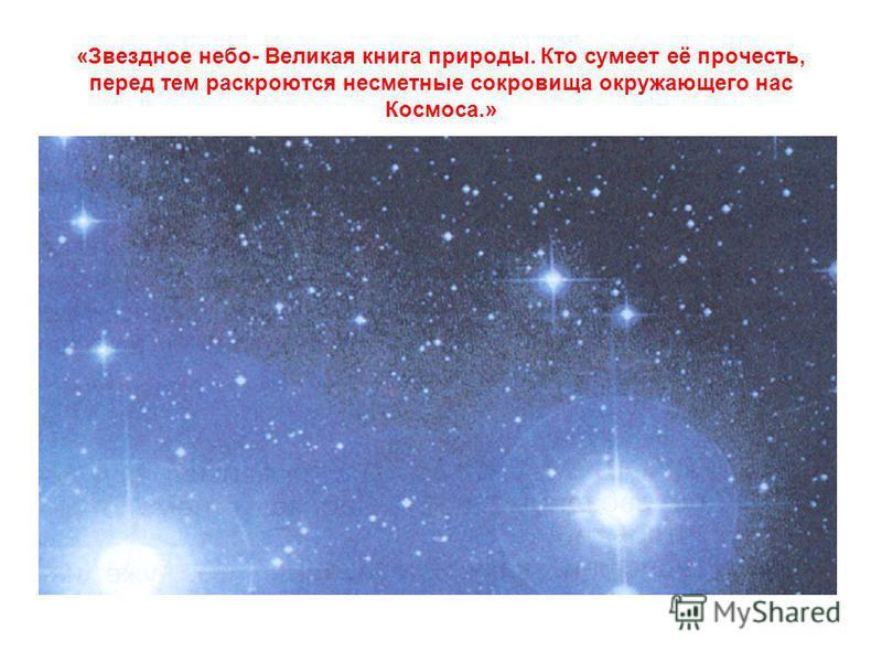 «Звездное небо- Великая книга природы. Кто сумеет её прочесть, перед тем раскроются несметные сокровища окружающего нас Космоса.»