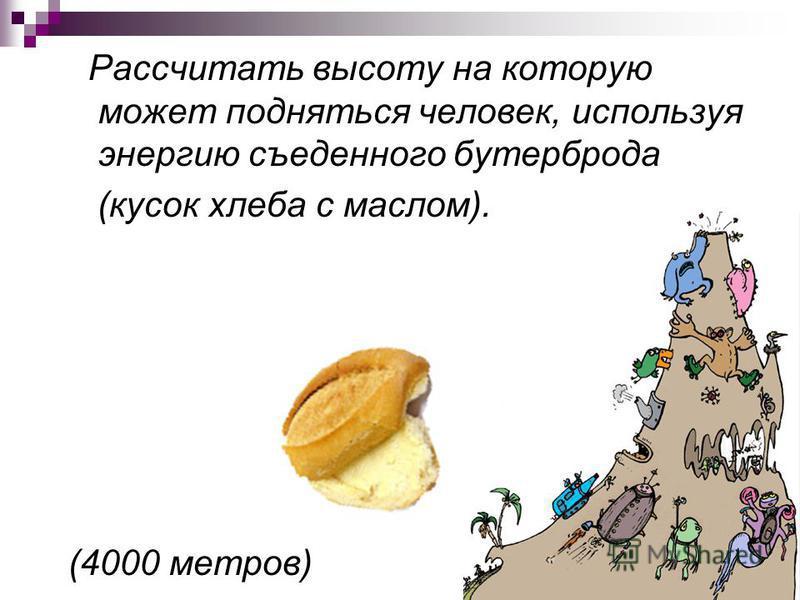 Рассчитать высоту на которую может подняться человек, используя энергию съеденного бутерброда (кусок хлеба с маслом). (4000 метров)