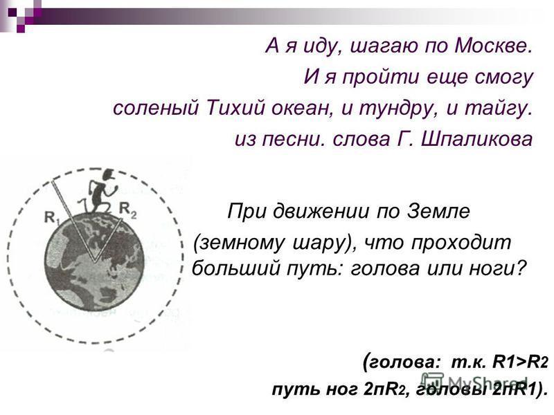 А я иду, шагаю по Москве. И я пройти еще смогу соленый Тихий океан, и тундру, и тайгу. из песни. слова Г. Шпаликова При движении по Земле (земному шару), что проходит больший путь: голова или ноги? ( голова: т.к. R1>R 2 путь ног 2 пR 2, головы 2 пR1)