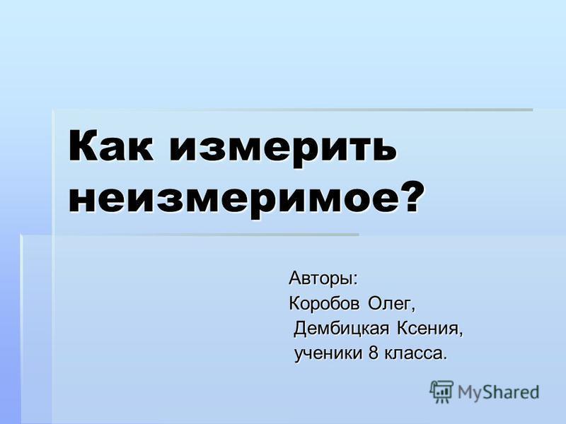 Как измерить неизмеримое? Авторы: Коробов Олег, Дембицкая Ксения, ученики 8 класса.