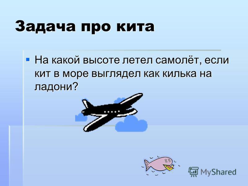 Задача про кита На какой высоте летел самолёт, если кит в море выглядел как килька на ладони? На какой высоте летел самолёт, если кит в море выглядел как килька на ладони?