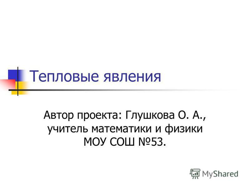 Тепловые явления Автор проекта: Глушкова О. А., учитель математики и физики МОУ СОШ 53.