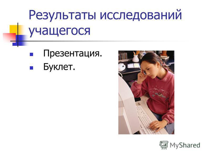 Результаты исследований учащегося Презентация. Буклет.