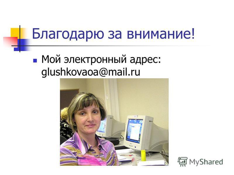 Благодарю за внимание! Мой электронный адрес: glushkovaoa@mail.ru