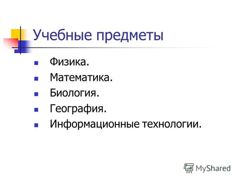 Учебные предметы Физика. Математика. Биология. География. Информационные технологии.