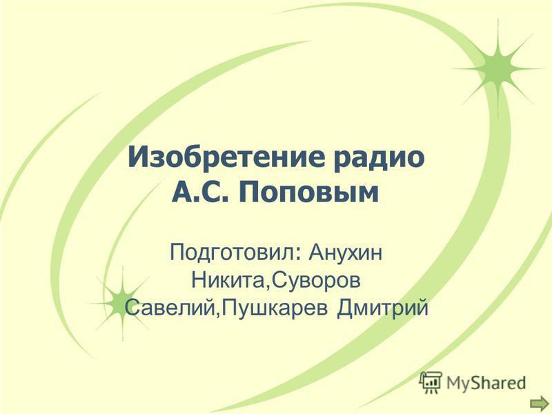 Изобретение радио А.С. Поповым Подготовил: Анухин Никита,Суворов Савелий,Пушкарев Дмитрий
