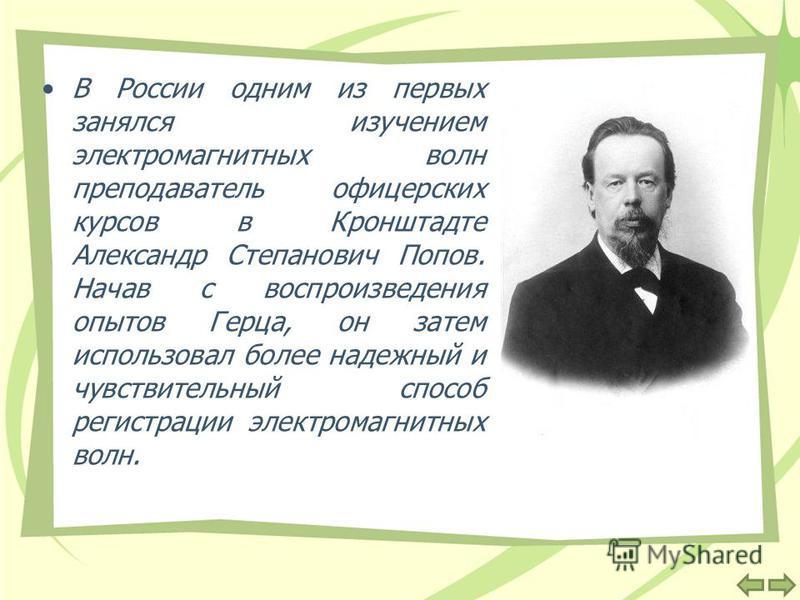 В России одним из первых занялся изучением электромагнитных волн преподаватель офицерских курсов в Кронштадте Александр Степанович Попов. Начав с воспроизведения опытов Герца, он затем использовал более надежный и чувствительный способ регистрации эл