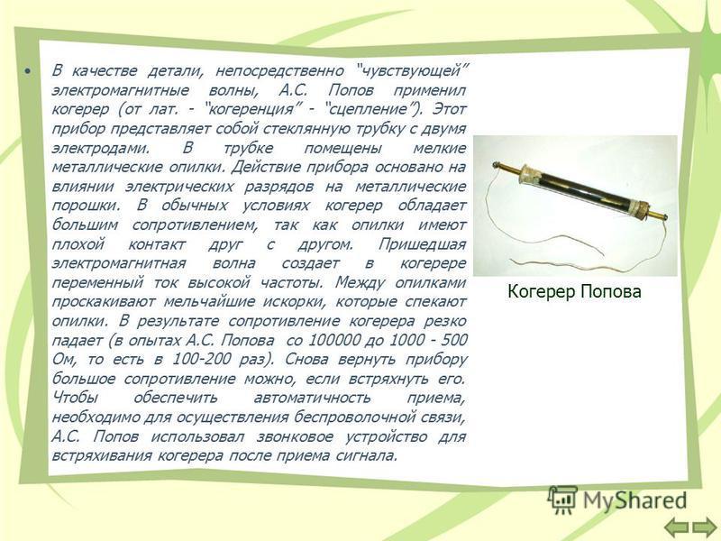 В качестве детали, непосредственно чувствующей электромагнитные волны, А.С. Попов применил когерер (от лат. - когерренция - сцепление). Этот прибор представляет собой стеклянную трубку с двумя электродами. В трубке помещены мелкие металлические опилк
