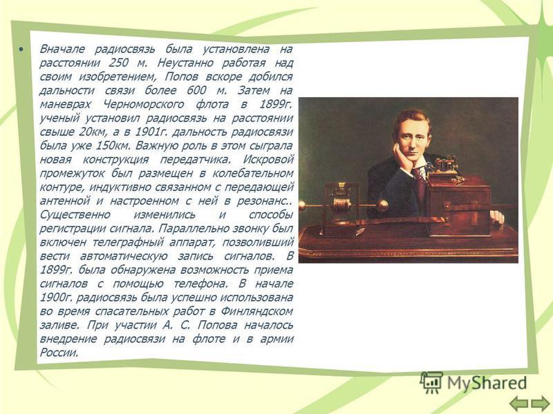 Вначале радиосвязь была установлена на расстоянии 250 м. Неустанно работая над своим изобретением, Попов вскоре добился дальности связи более 600 м. Затем на маневрах Черноморского флота в 1899 г. ученый установил радиосвязь на расстоянии свыше 20 км