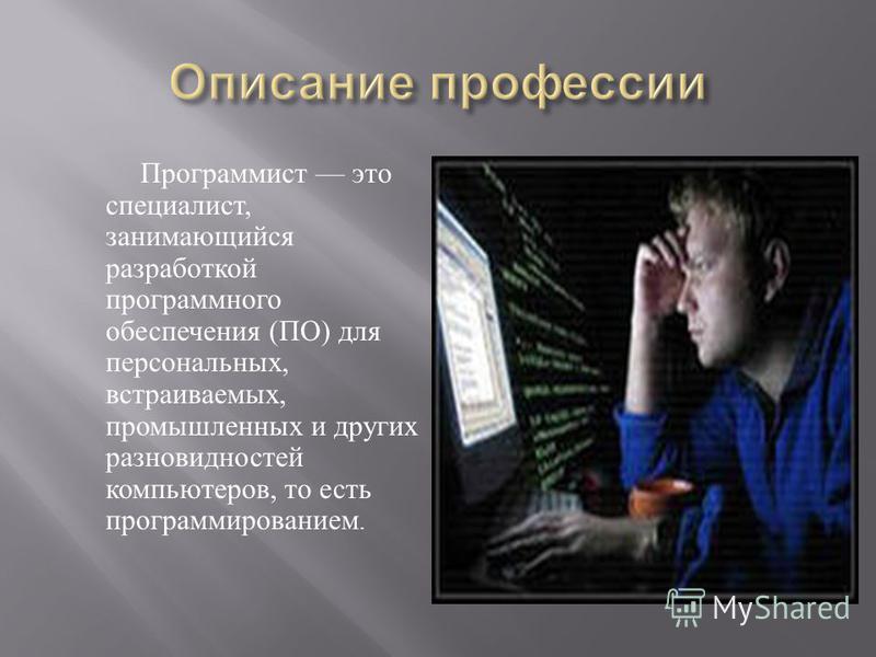 Программист это специалист, занимающийся разработкой программного обеспечения ( ПО ) для персональных, встраиваемых, промышленных и других разновидностей компьютеров, то есть программированием.
