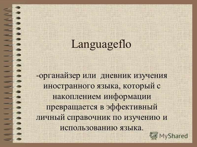 Languageflo -органайзер или дневник изучения иностранного языка, который с накоплением информации превращается в эффективный личный справочник по изучению и использованию языка.