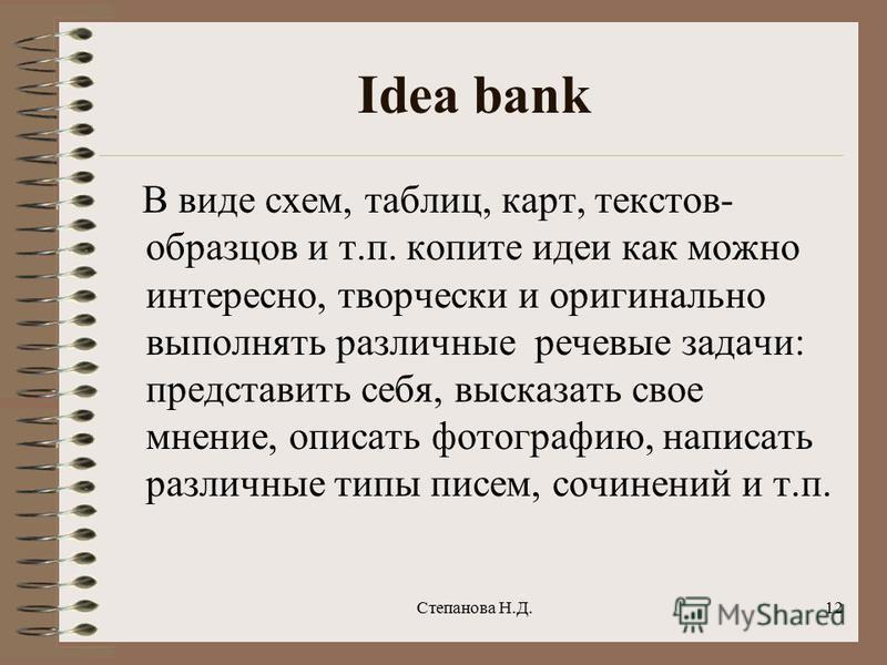 Idea bank В виде схем, таблиц, карт, текстов- образцов и т.п. копите идеи как можно интересно, творчески и оригинально выполнять различные речевые задачи: представить себя, высказать свое мнение, описать фотографию, написать различные типы писем, соч