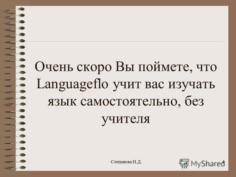 Очень скоро Вы поймете, что Languageflo учит вас изучать язык самостоятельно, без учителя 4Степанова Н.Д.