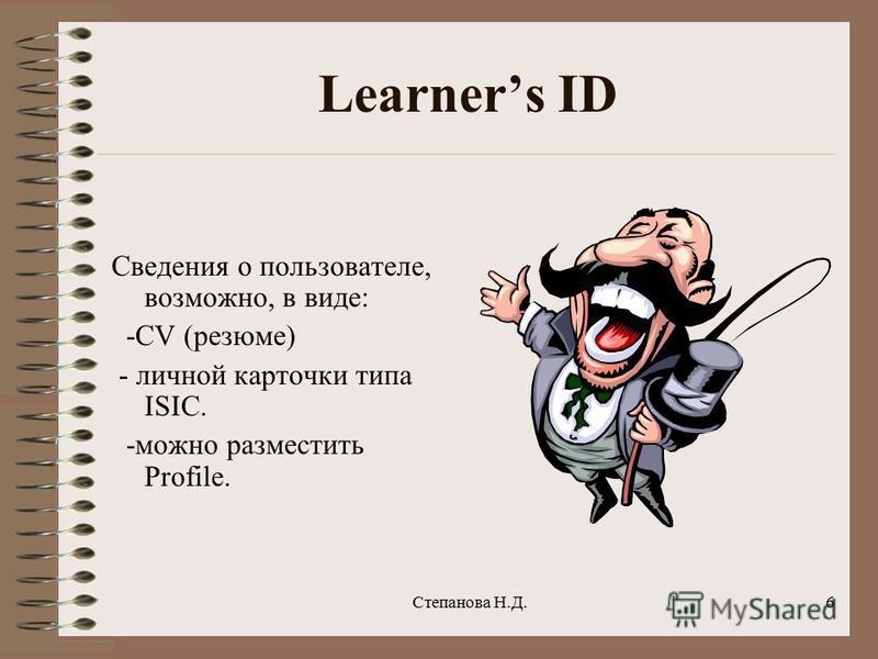 Learners ID Сведения о пользователе, возможно, в виде: -CV (резюме) - личной карточки типа ISIC. -можно разместить Profile. 6Степанова Н.Д.
