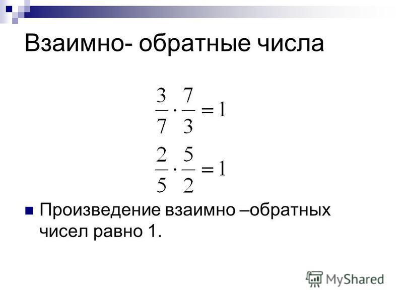 Взаимно- обратные числа Произведение взаимно –обратных чисел равно 1.