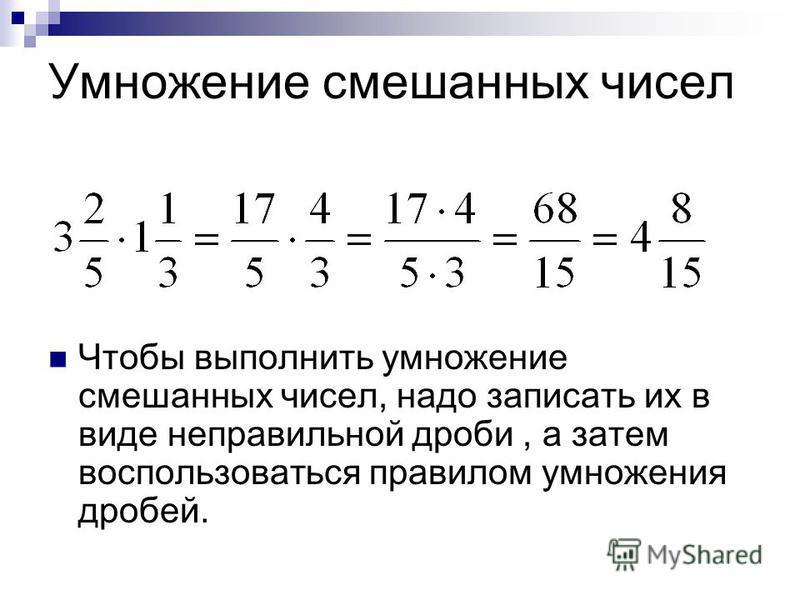 Умножение смешанных чисел Чтобы выполнить умножение смешанных чисел, надо записать их в виде неправильной дроби, а затем воспользоваться правилом умножения дробей.
