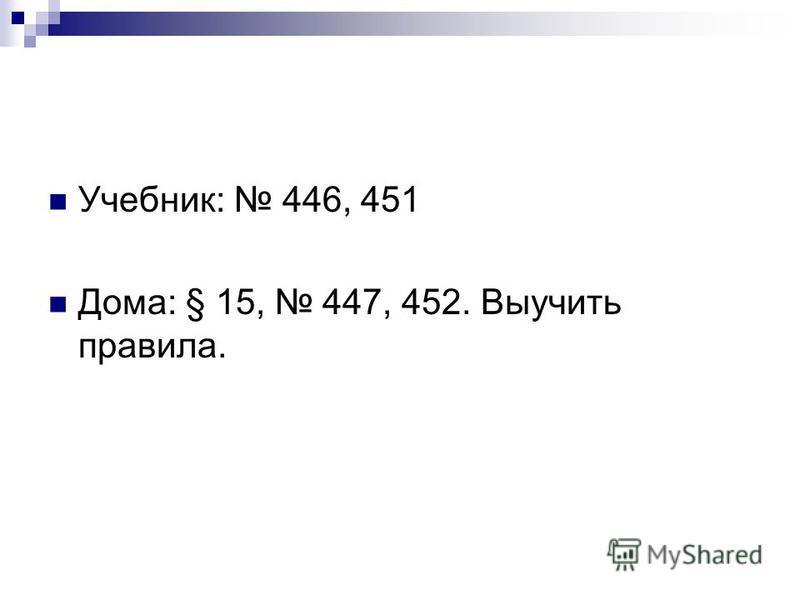 Учебник: 446, 451 Дома: § 15, 447, 452. Выучить правила.