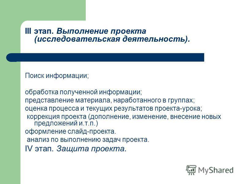III этап. Выполнение проекта (исследовательская деятельность). Поиск информации; обработка полученной информации; представление материала, наработанного в группах; оценка процесса и текущих результатов проекта-урока; коррекция проекта (дополнение, из