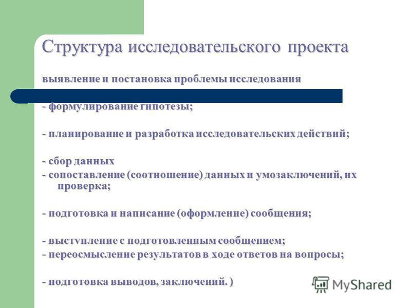 Структура исследовательского проекта выявление и постановка проблемы исследования - формулирование гипотезы; - планирование и разработка исследовательских действий; - сбор данных - сопоставление (соотношение) данных и умозаключений, их проверка; - по