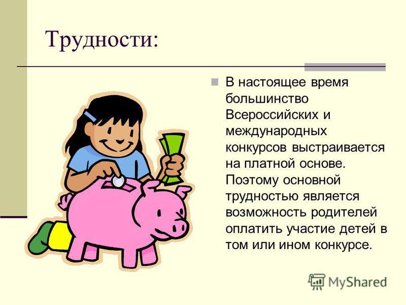 Трудности: В настоящее время большинство Всероссийских и международных конкурсов выстраивается на платной основе. Поэтому основной трудностью является возможность родителей оплатить участие детей в том или ином конкурсе.