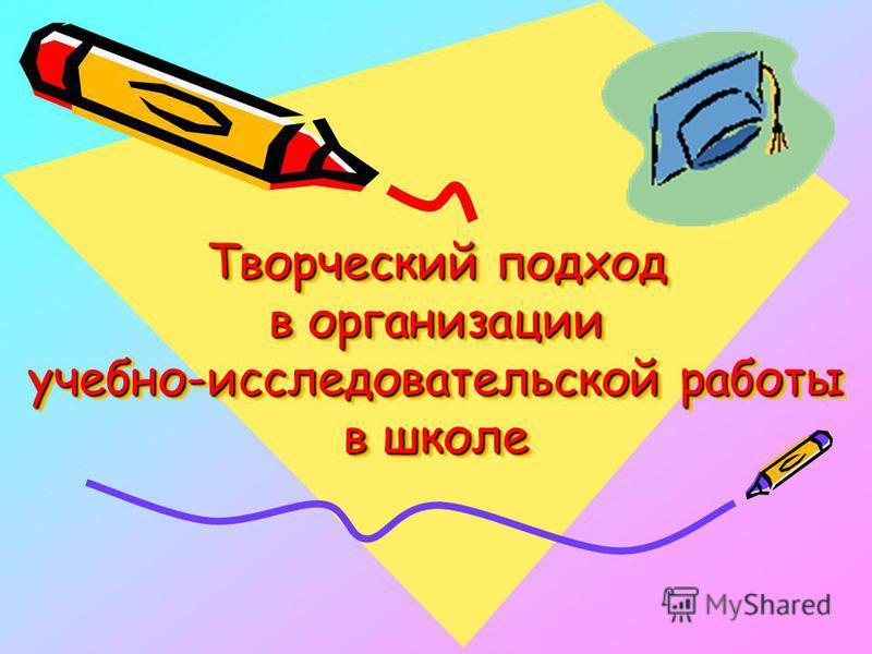 Творческий подход в организации учебно-исследовательской работы в школе