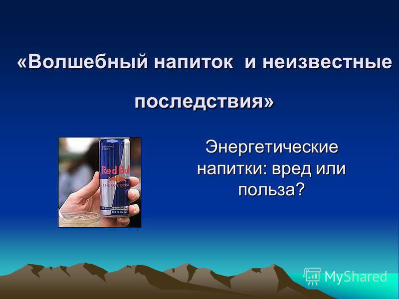 «Волшебный напиток и неизвестные последствия» Энергетические напитки: вред или польза?