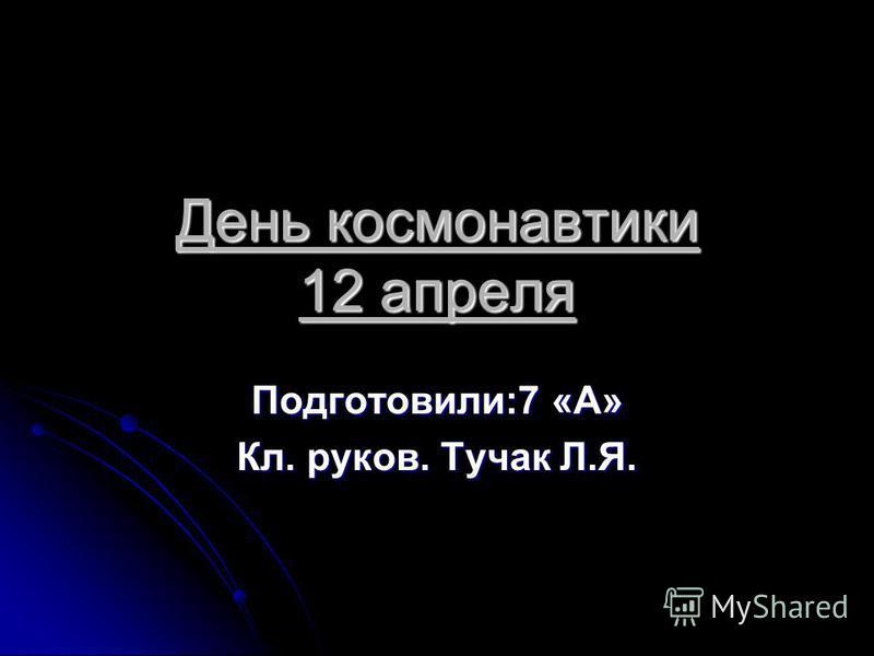 День космонавтики 12 апреля Подготовили:7 «А» Кл. руков. Тучак Л.Я.